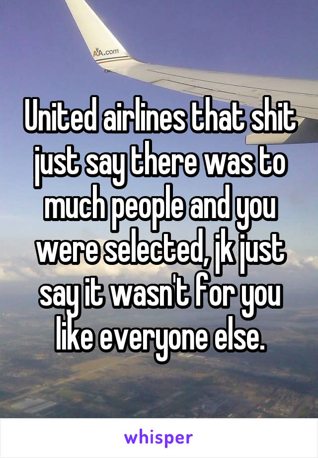United airlines that shit just say there was to much people and you were selected, jk just say it wasn't for you like everyone else.