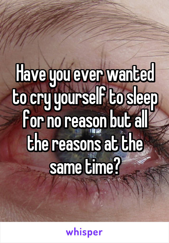 Have you ever wanted to cry yourself to sleep for no reason but all the reasons at the same time?
