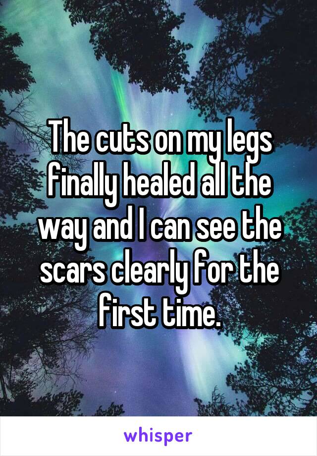 The cuts on my legs finally healed all the way and I can see the scars clearly for the first time.