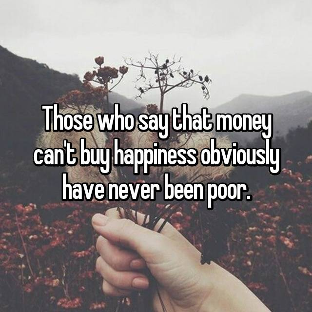 Those who say that money can't buy happiness obviously have never been poor.
