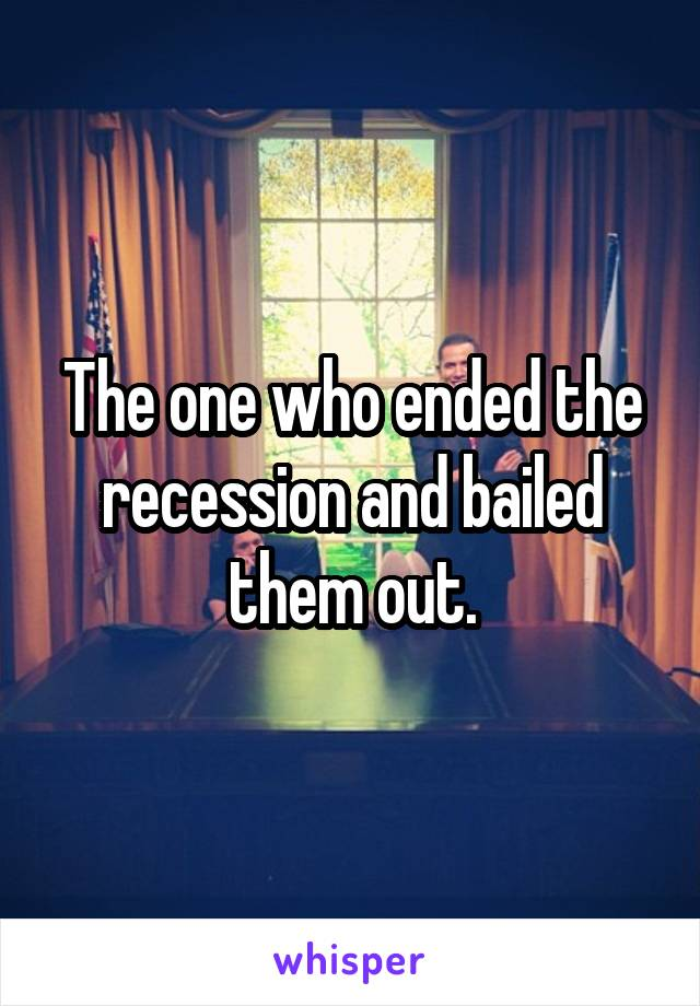 The one who ended the recession and bailed them out.