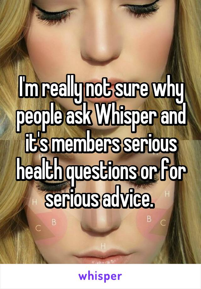 I'm really not sure why people ask Whisper and it's members serious health questions or for serious advice.