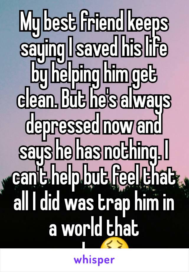 My best friend keeps saying I saved his life by helping him get clean. But he's always depressed now and says he has nothing. I can't help but feel that all I did was trap him in a world that sucks😖