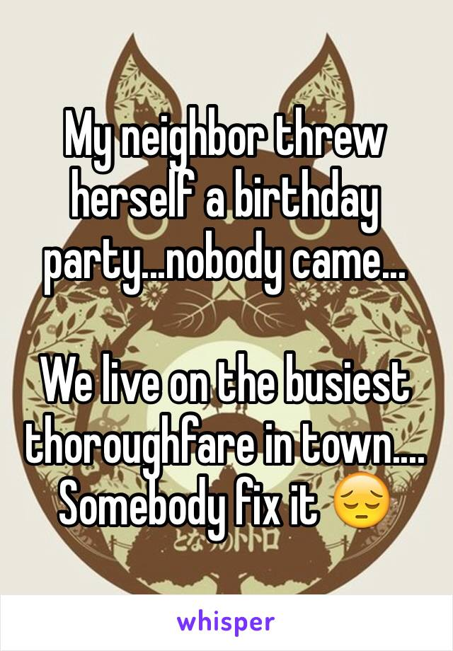 My neighbor threw herself a birthday party...nobody came...  We live on the busiest thoroughfare in town.... Somebody fix it 😔