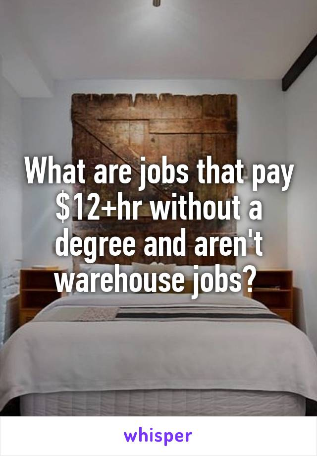 What are jobs that pay $12+hr without a degree and aren't warehouse jobs?