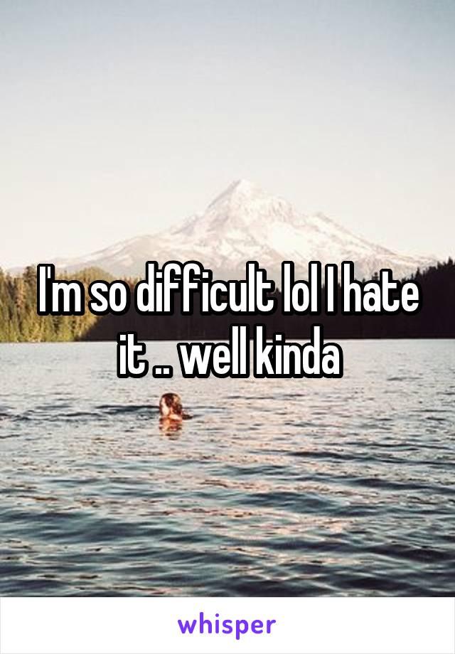 I'm so difficult lol I hate it .. well kinda