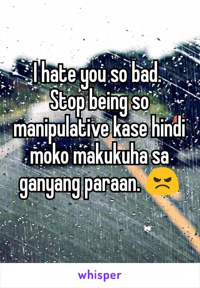I hate you so bad.  Stop being so manipulative kase hindi moko makukuha sa ganyang paraan. 😠