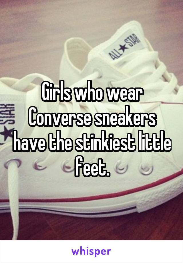 Girls who wear Converse sneakers have the stinkiest little feet.