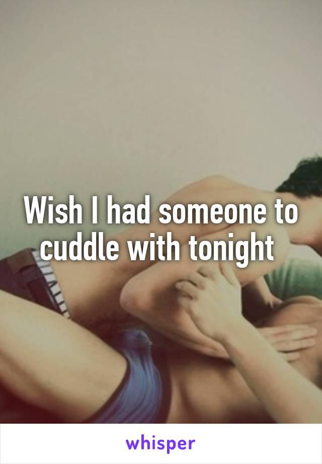 Wish I had someone to cuddle with tonight