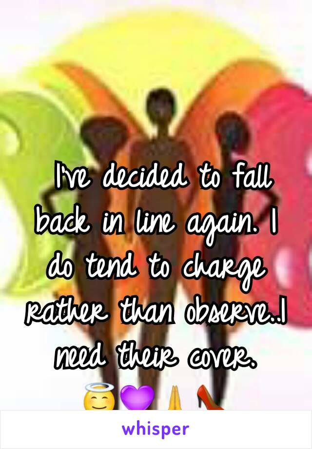 I've decided to fall back in line again. I do tend to charge rather than observe..I need their cover. 😇💜🙏👠