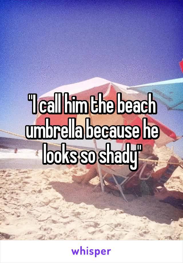 """I call him the beach umbrella because he looks so shady"""