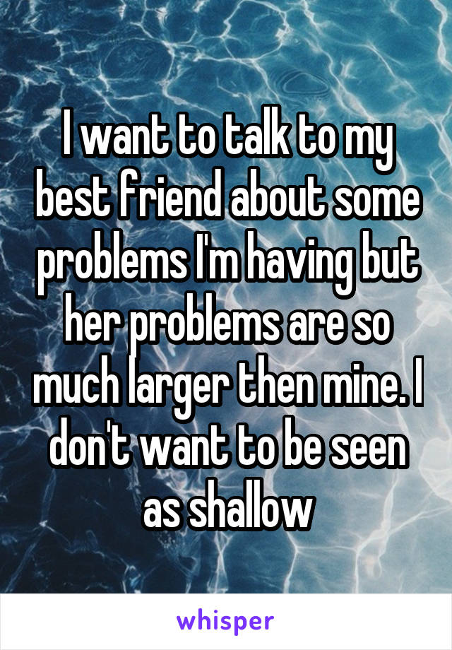 I want to talk to my best friend about some problems I'm having but her problems are so much larger then mine. I don't want to be seen as shallow