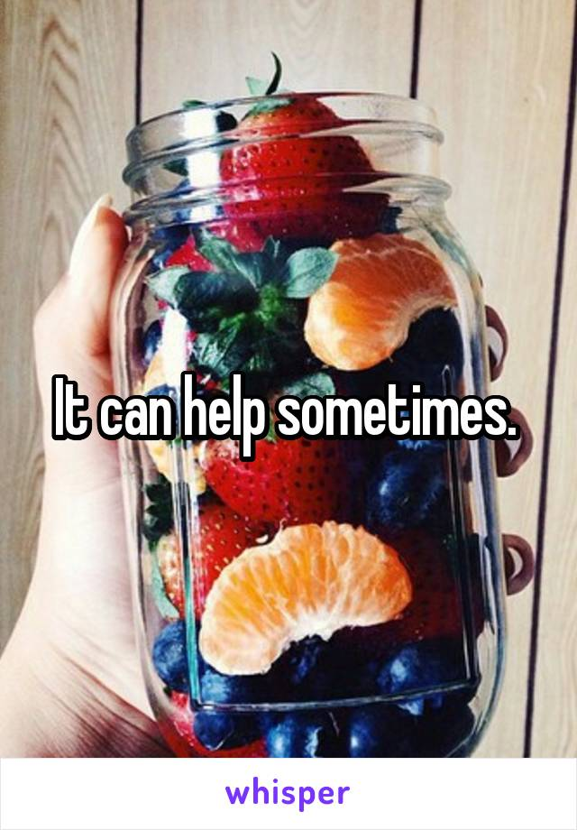 It can help sometimes.