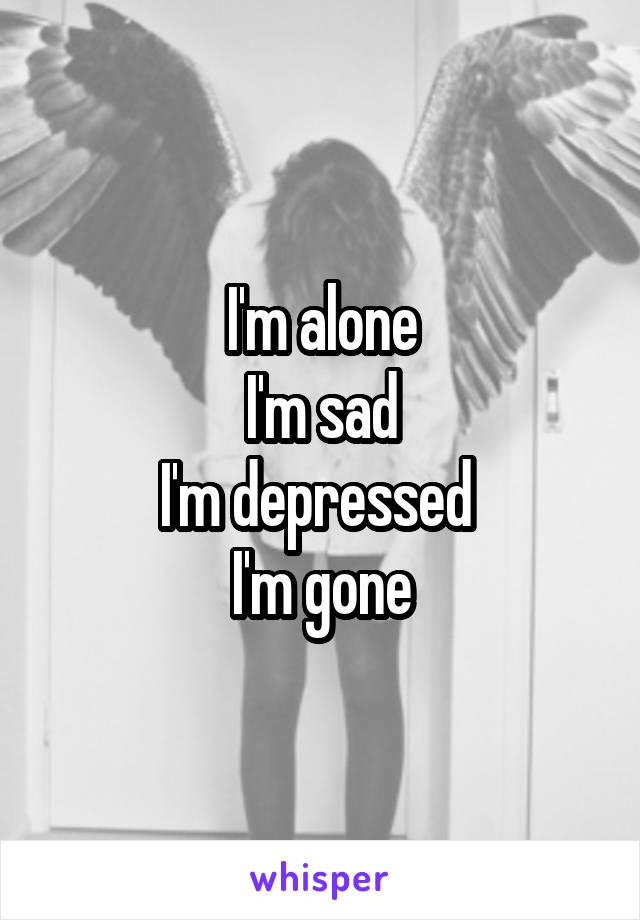 I'm alone I'm sad I'm depressed  I'm gone
