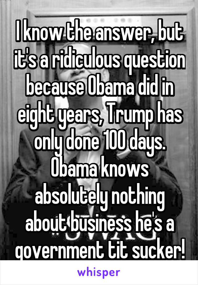 I know the answer, but it's a ridiculous question because Obama did in eight years, Trump has only done 100 days. Obama knows absolutely nothing about business he's a government tit sucker!