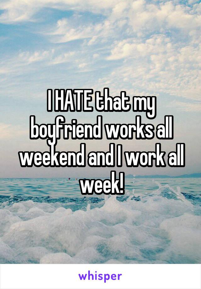 I HATE that my boyfriend works all weekend and I work all week!