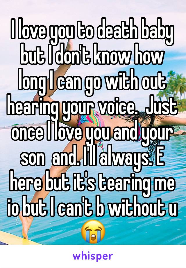 I love you to death baby but I don't know how long I can go with out hearing your voice.  Just once I love you and your son  and. I'll always. E here but it's tearing me io but I can't b without u 😭