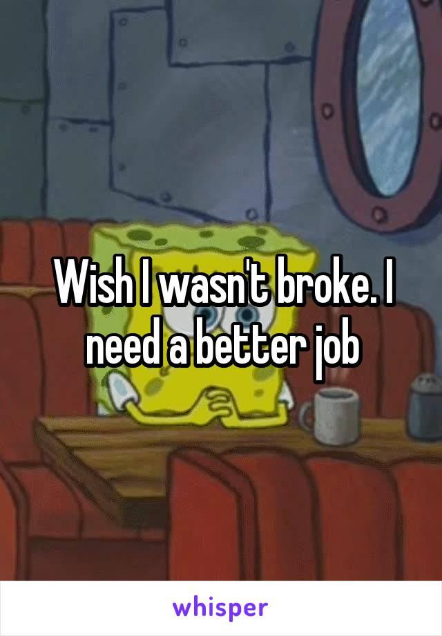 Wish I wasn't broke. I need a better job