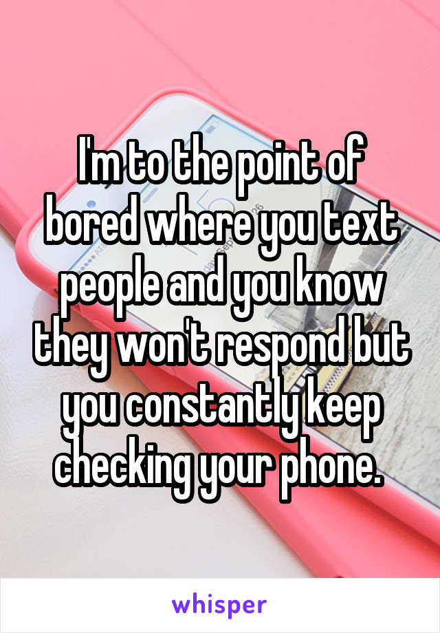 I'm to the point of bored where you text people and you know they won't respond but you constantly keep checking your phone.