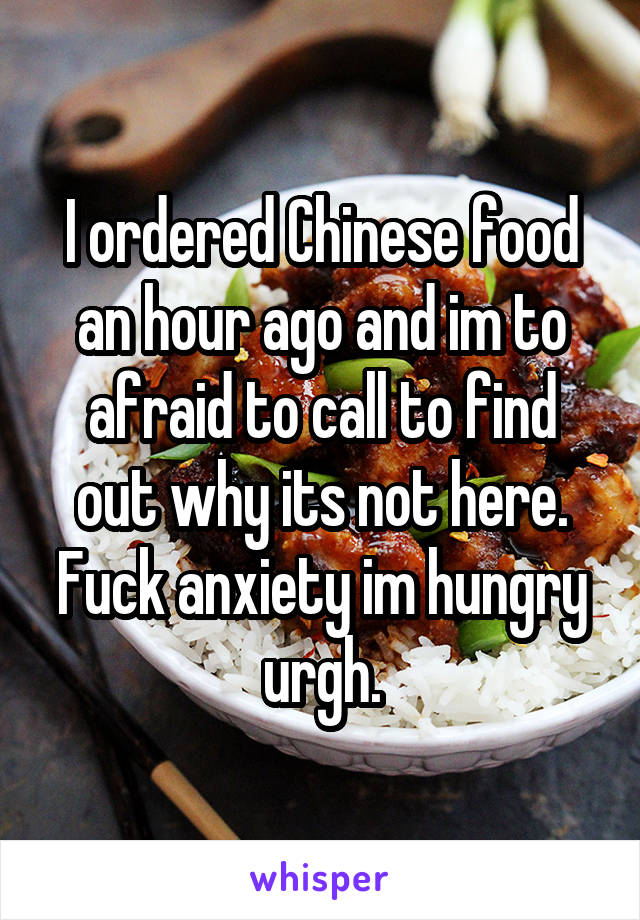 I ordered Chinese food an hour ago and im to afraid to call to find out why its not here. Fuck anxiety im hungry urgh.