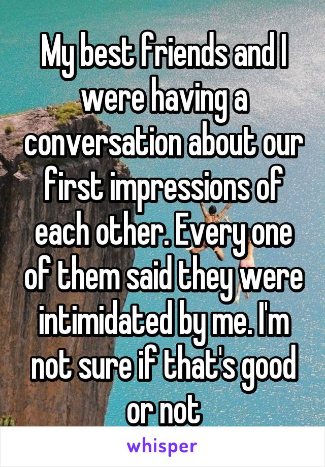 My best friends and I were having a conversation about our first impressions of each other. Every one of them said they were intimidated by me. I'm not sure if that's good or not