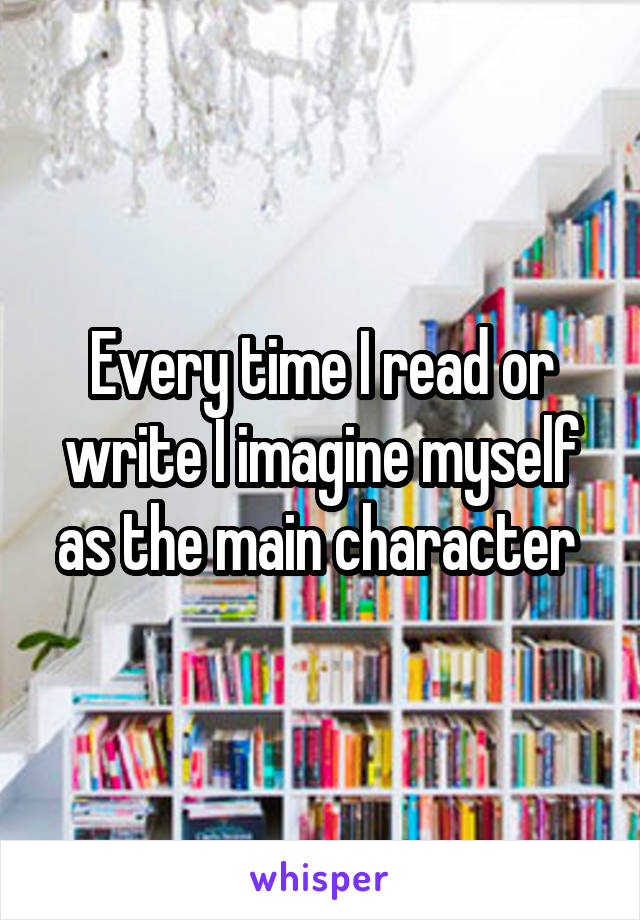 Every time I read or write I imagine myself as the main character
