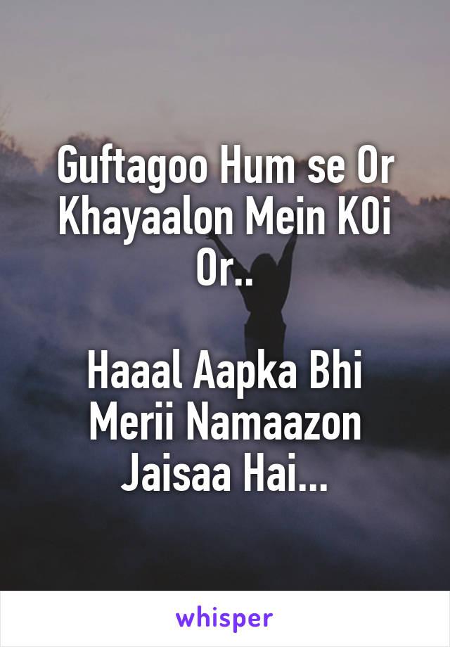 Guftagoo Hum se Or Khayaalon Mein K0i Or..  Haaal Aapka Bhi Merii Namaazon Jaisaa Hai...