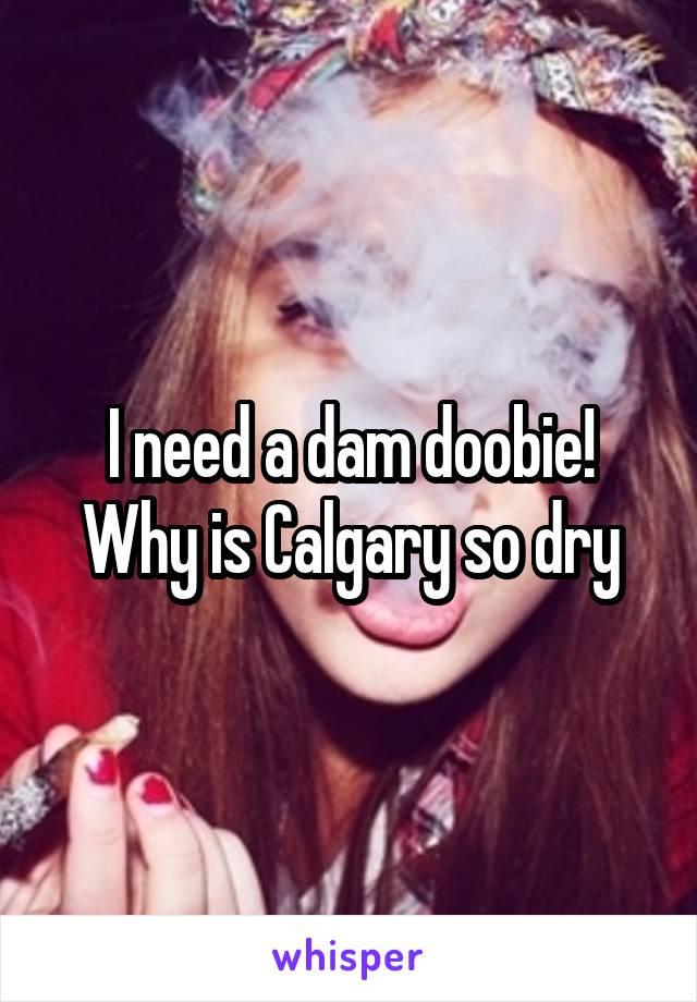 I need a dam doobie! Why is Calgary so dry