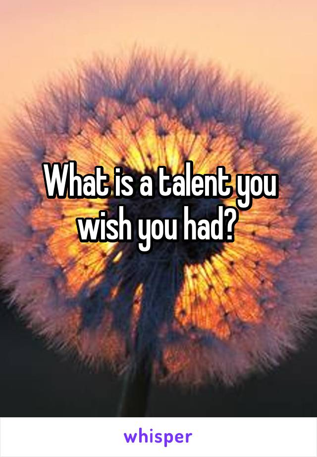 What is a talent you wish you had?