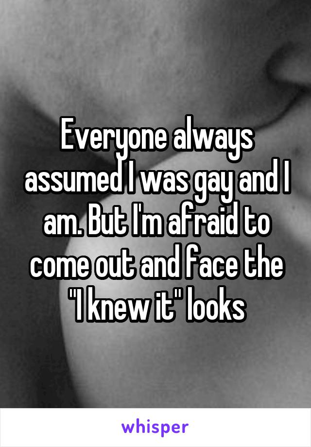 """Everyone always assumed I was gay and I am. But I'm afraid to come out and face the """"I knew it"""" looks"""