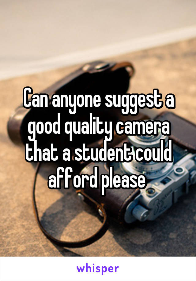 Can anyone suggest a good quality camera that a student could afford please