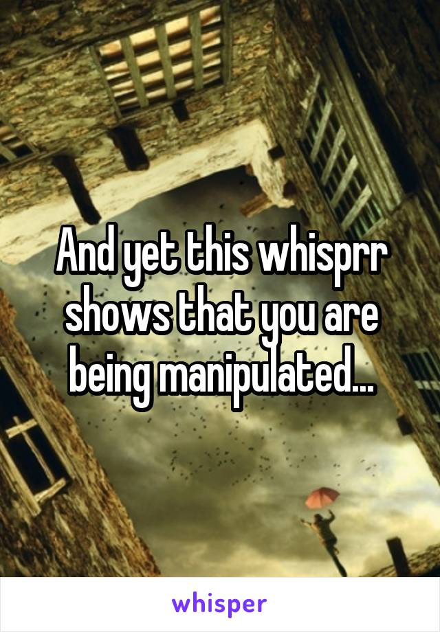 And yet this whisprr shows that you are being manipulated...