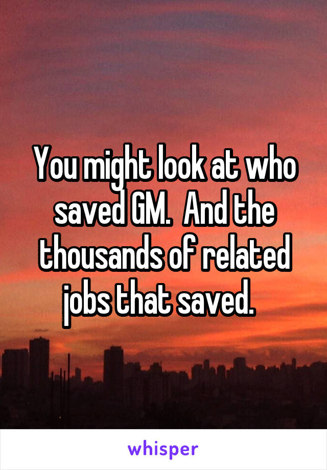 You might look at who saved GM.  And the thousands of related jobs that saved.