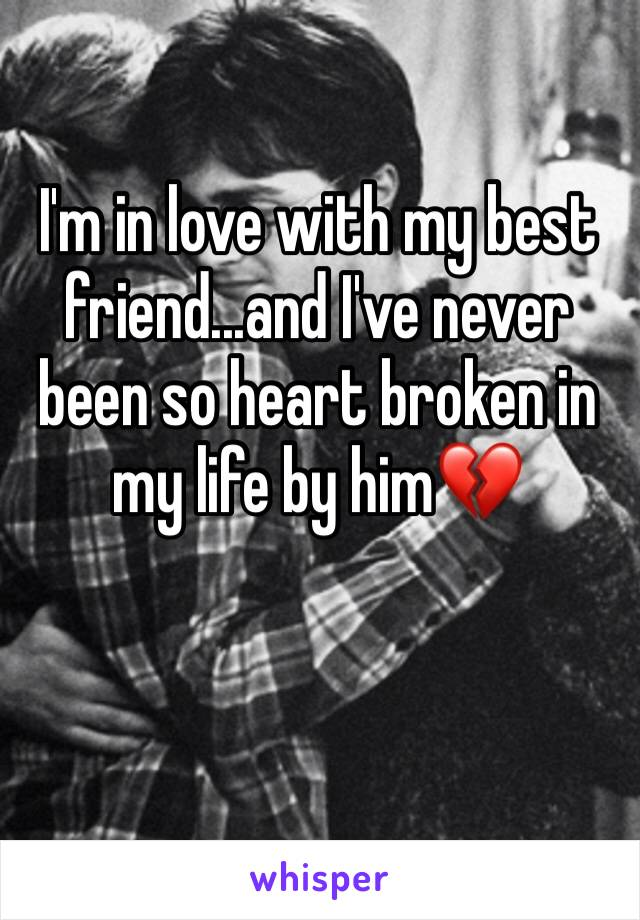 I'm in love with my best friend...and I've never been so heart broken in my life by him💔