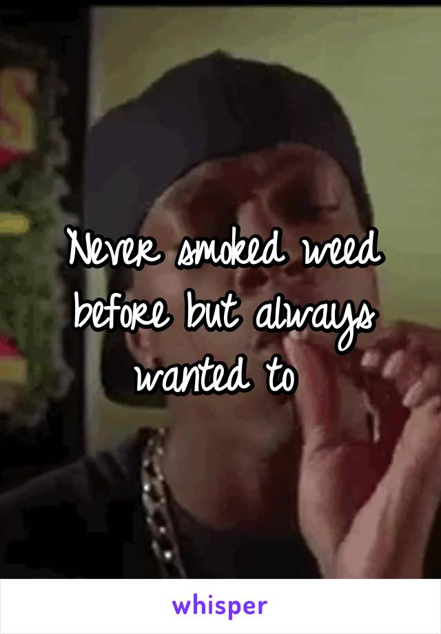 Never smoked weed before but always wanted to