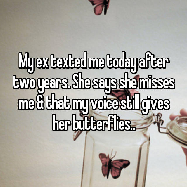 My ex texted me today after two years. She says she misses me & that my voice still gives her butterflies..