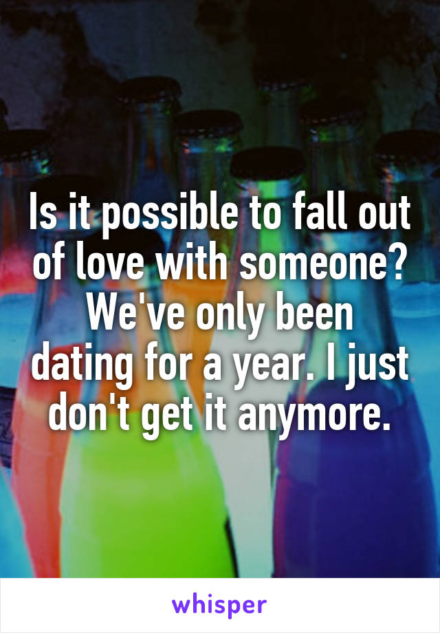 Is it possible to fall out of love with someone? We've only been dating for a year. I just don't get it anymore.