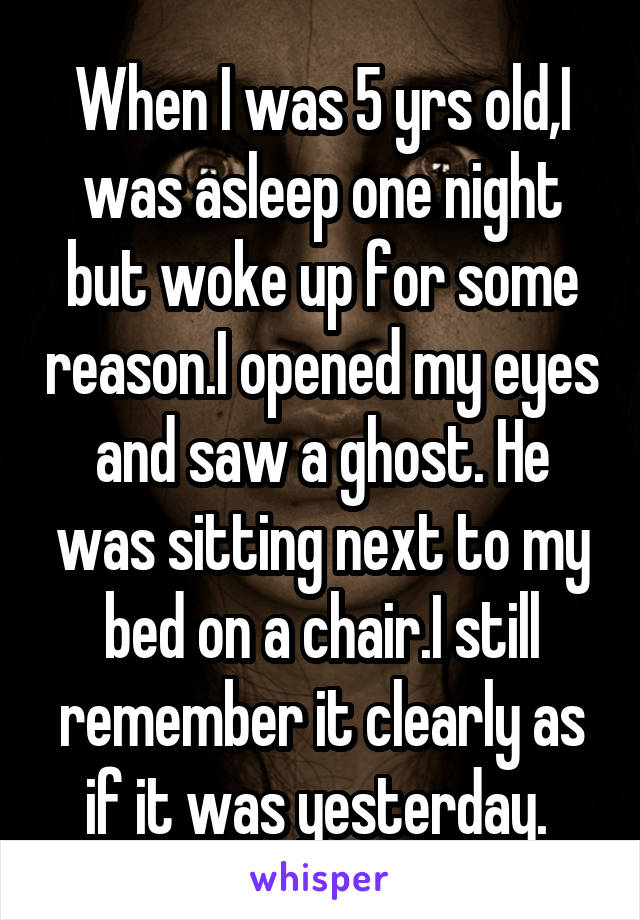 When I was 5 yrs old,I was asleep one night but woke up for some reason.I opened my eyes and saw a ghost. He was sitting next to my bed on a chair.I still remember it clearly as if it was yesterday.