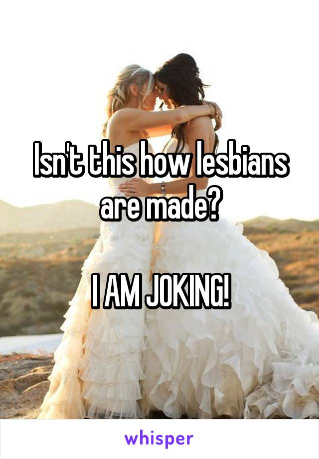 Isn't this how lesbians are made?  I AM JOKING!