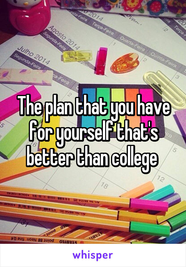The plan that you have for yourself that's better than college