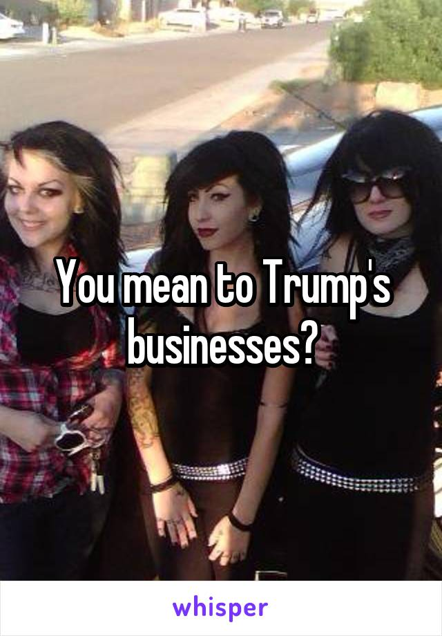 You mean to Trump's businesses?