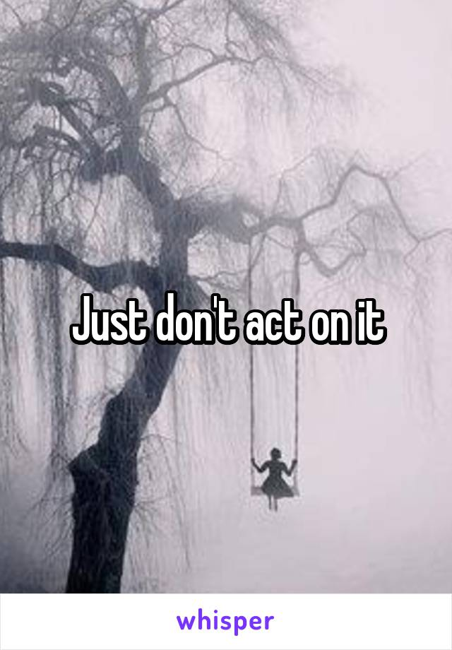 Just don't act on it
