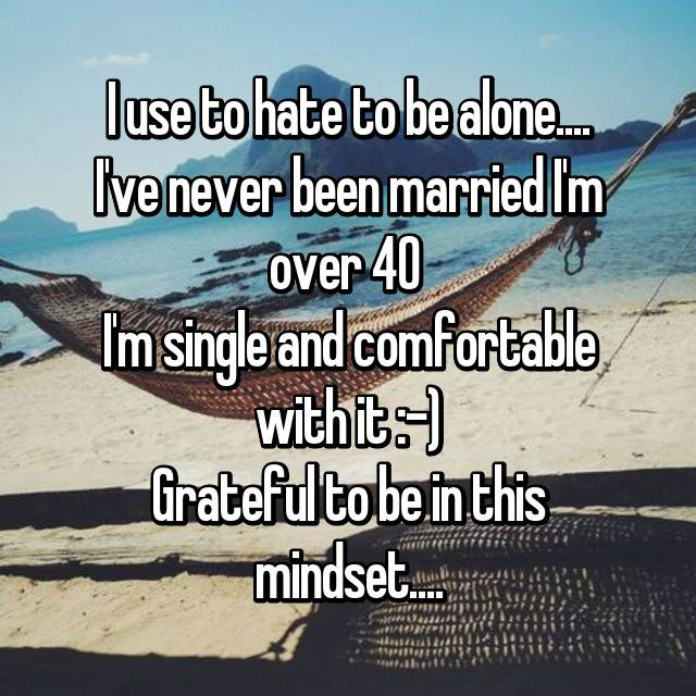 I use to hate to be alone.... I've never been married I'm over 40  I'm single and comfortable with it :-) Grateful to be in this mindset....