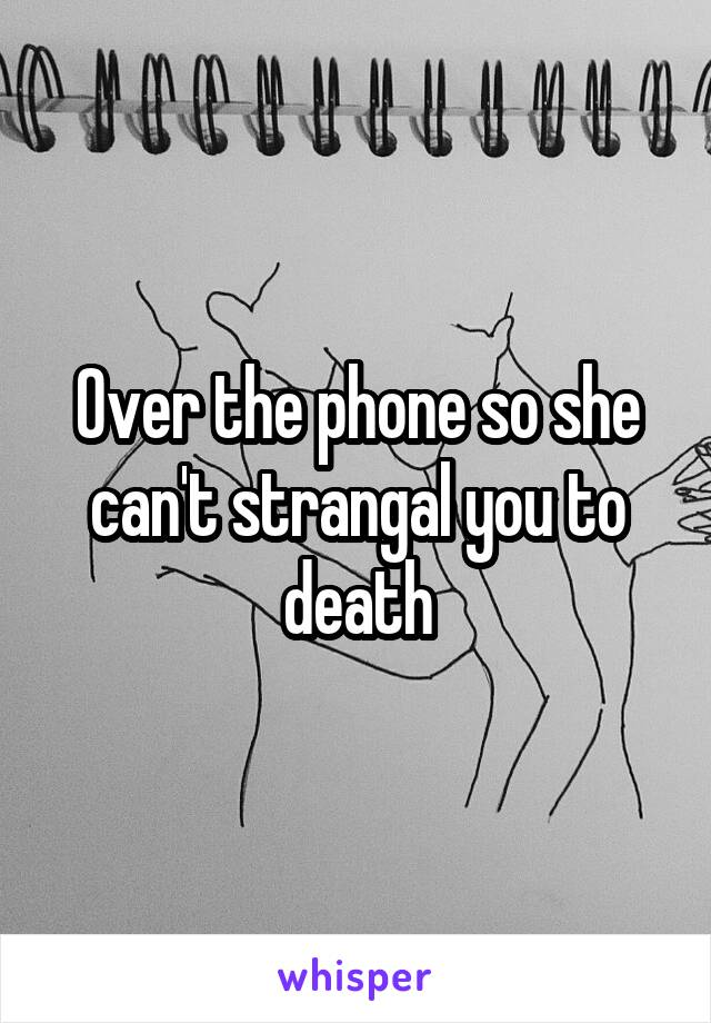 Over the phone so she can't strangal you to death