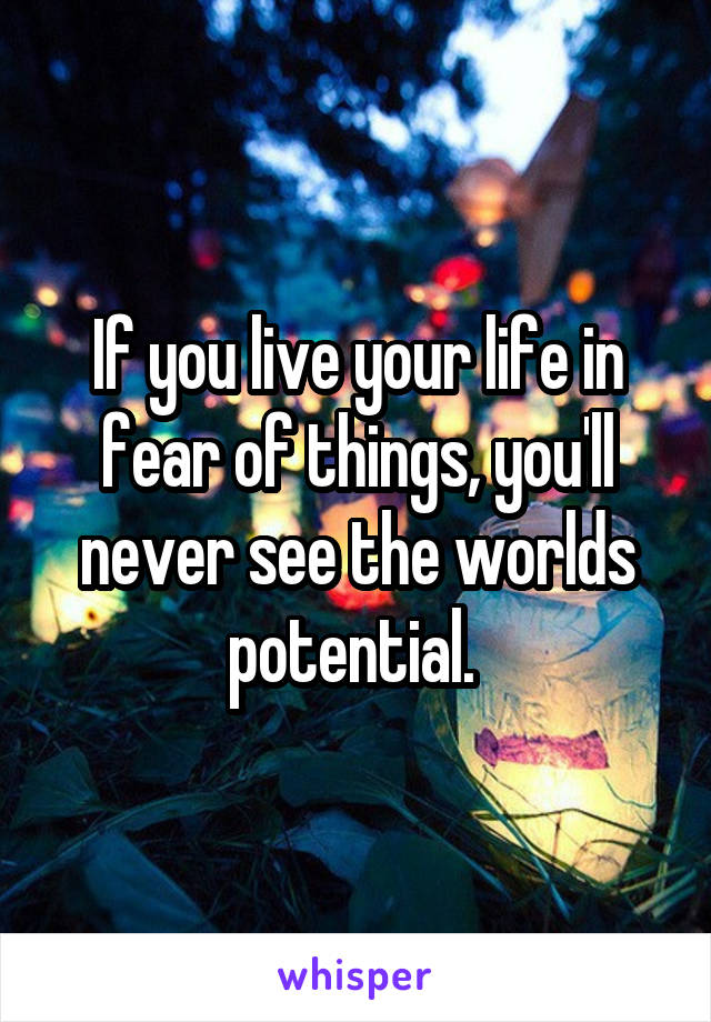 If you live your life in fear of things, you'll never see the worlds potential.