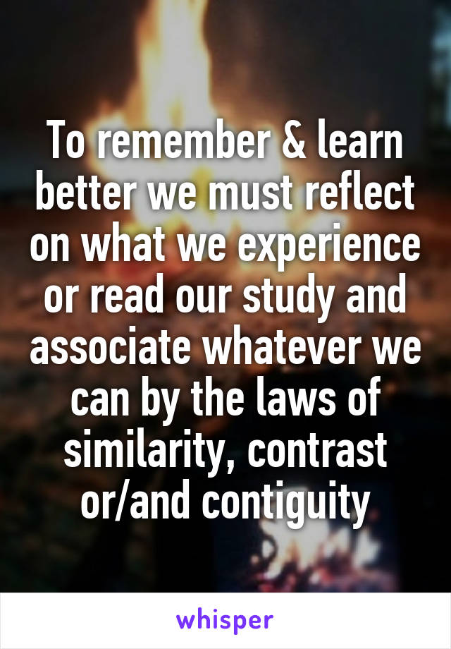 To remember & learn better we must reflect on what we experience or read our study and associate whatever we can by the laws of similarity, contrast or/and contiguity