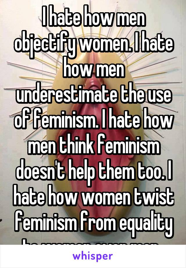 I hate how men objectify women. I hate how men underestimate the use of feminism. I hate how men think feminism doesn't help them too. I hate how women twist feminism from equality to women over men.