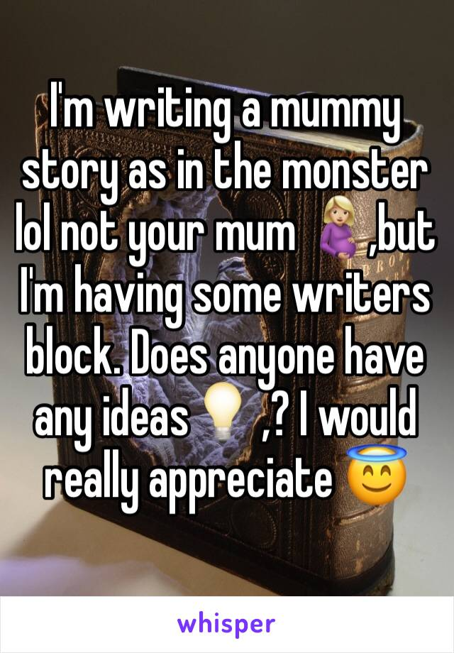 I'm writing a mummy story as in the monster lol not your mum 🤰🏼,but I'm having some writers block. Does anyone have any ideas💡 ,? I would really appreciate 😇