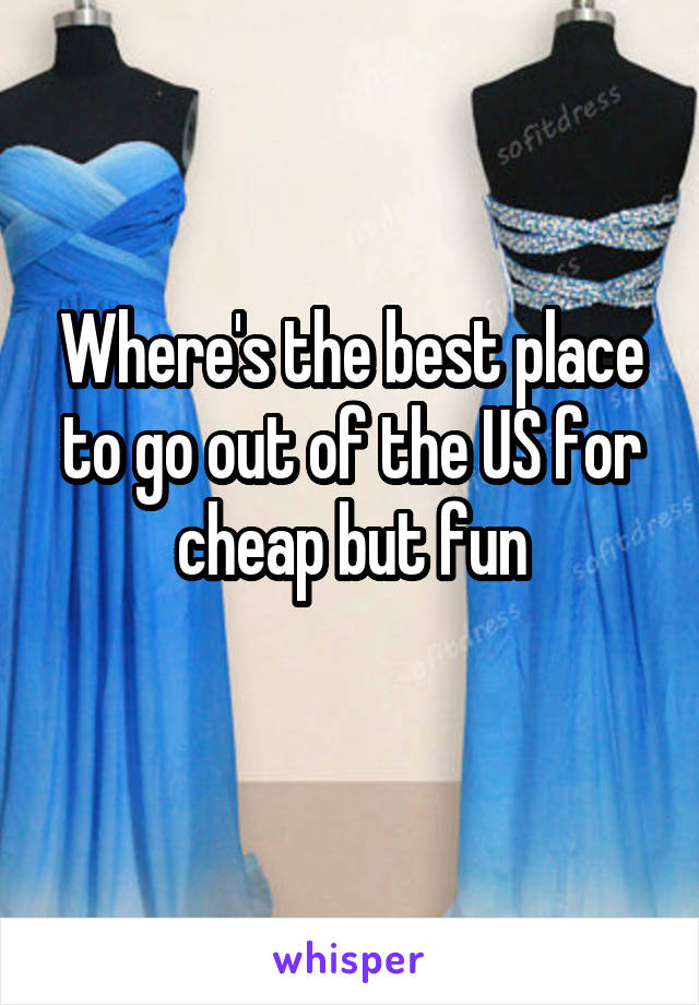 Where's the best place to go out of the US for cheap but fun
