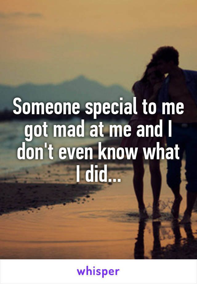 Someone special to me got mad at me and I don't even know what I did...